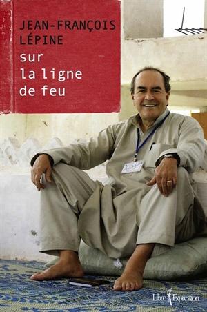 Jean-François Lépine, Sur la ligne de feu, Éditions Libre Expression, 2014.